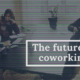 Reasons why coworking will emerge stronger